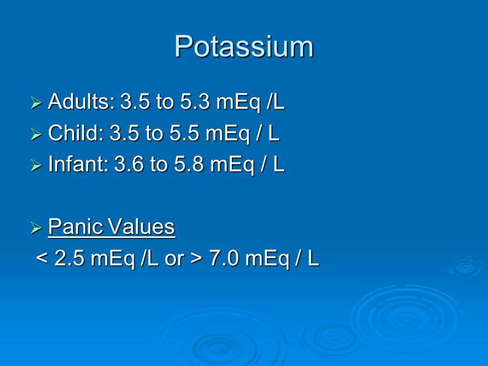Potassium Adults: 3.5 to 5.3 mEq /L Adults: 3.5 to 5.3 mEq /L Child: 3.5 to 5.5 mEq / L Child: 3.5 to 5.5 mEq / L Infant: 3.6 to 5.8 mEq / L Infant: 3