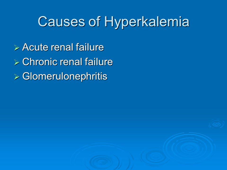 Causes of Hyperkalemia Acute renal failure Acute renal failure Chronic renal failure Chronic renal failure Glomerulonephritis Glomerulonephritis