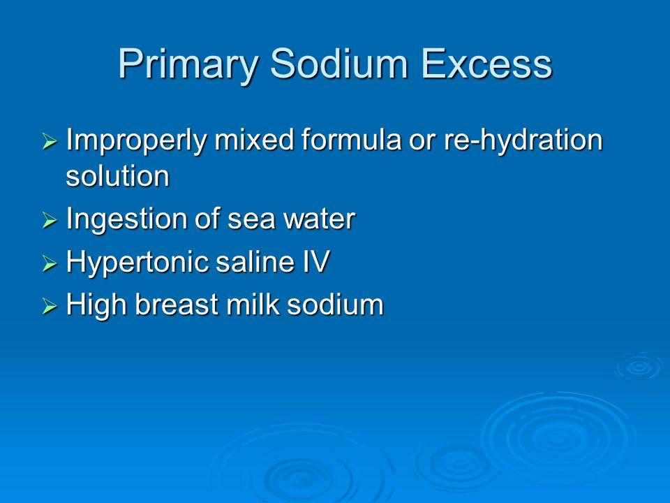 Primary Sodium Excess Improperly mixed formula or re-hydration solution Improperly mixed formula or re-hydration solution Ingestion of sea water Inges