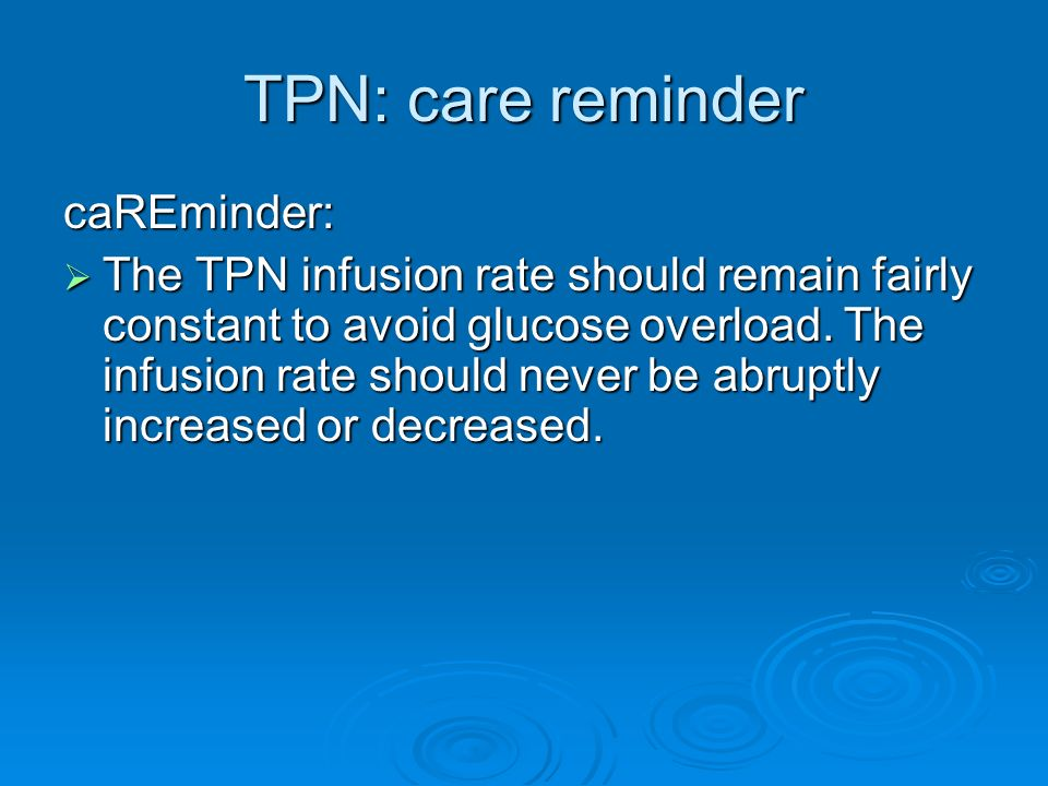TPN: care reminder caREminder: The TPN infusion rate should remain fairly constant to avoid glucose overload. The infusion rate should never be abrupt