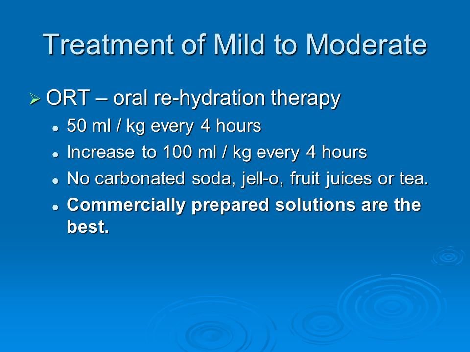 Treatment of Mild to Moderate ORT – oral re-hydration therapy ORT – oral re-hydration therapy 50 ml / kg every 4 hours 50 ml / kg every 4 hours Increa