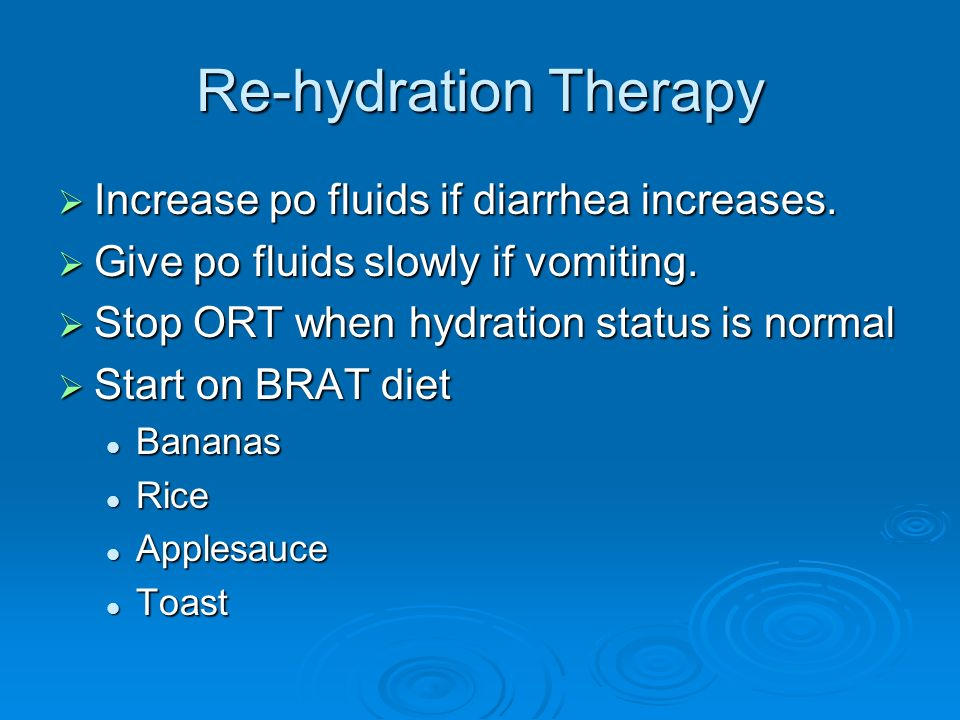 Re-hydration Therapy Increase po fluids if diarrhea increases. Increase po fluids if diarrhea increases. Give po fluids slowly if vomiting. Give po fl