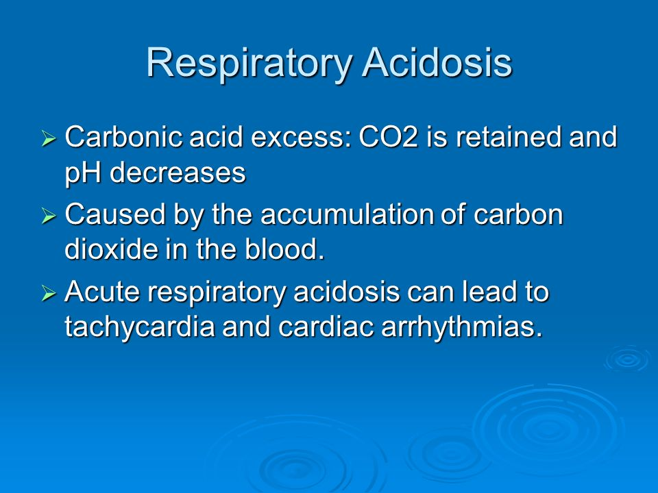 Respiratory Acidosis Carbonic acid excess: CO2 is retained and pH decreases Carbonic acid excess: CO2 is retained and pH decreases Caused by the accum