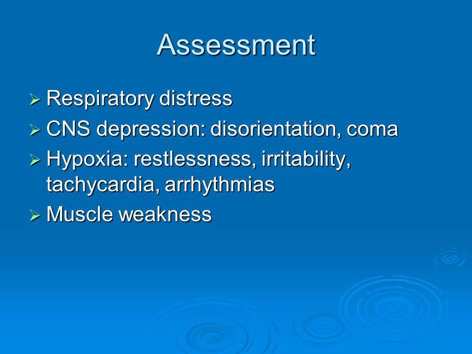 Assessment Respiratory distress Respiratory distress CNS depression: disorientation, coma CNS depression: disorientation, coma Hypoxia: restlessness,