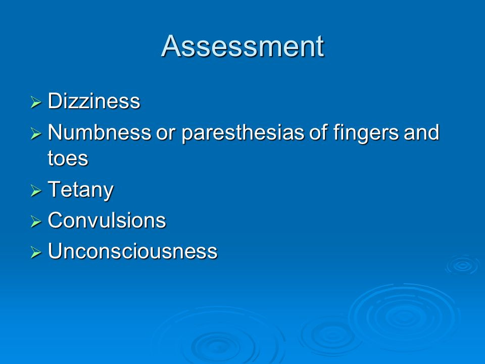 Assessment Dizziness Dizziness Numbness or paresthesias of fingers and toes Numbness or paresthesias of fingers and toes Tetany Tetany Convulsions Con