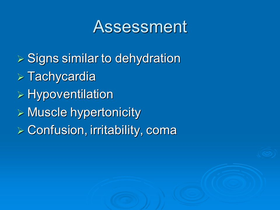 Assessment Signs similar to dehydration Signs similar to dehydration Tachycardia Tachycardia Hypoventilation Hypoventilation Muscle hypertonicity Musc