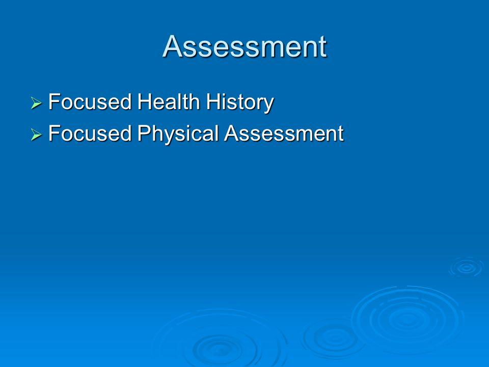Assessment Focused Health History Focused Health History Focused Physical Assessment Focused Physical Assessment