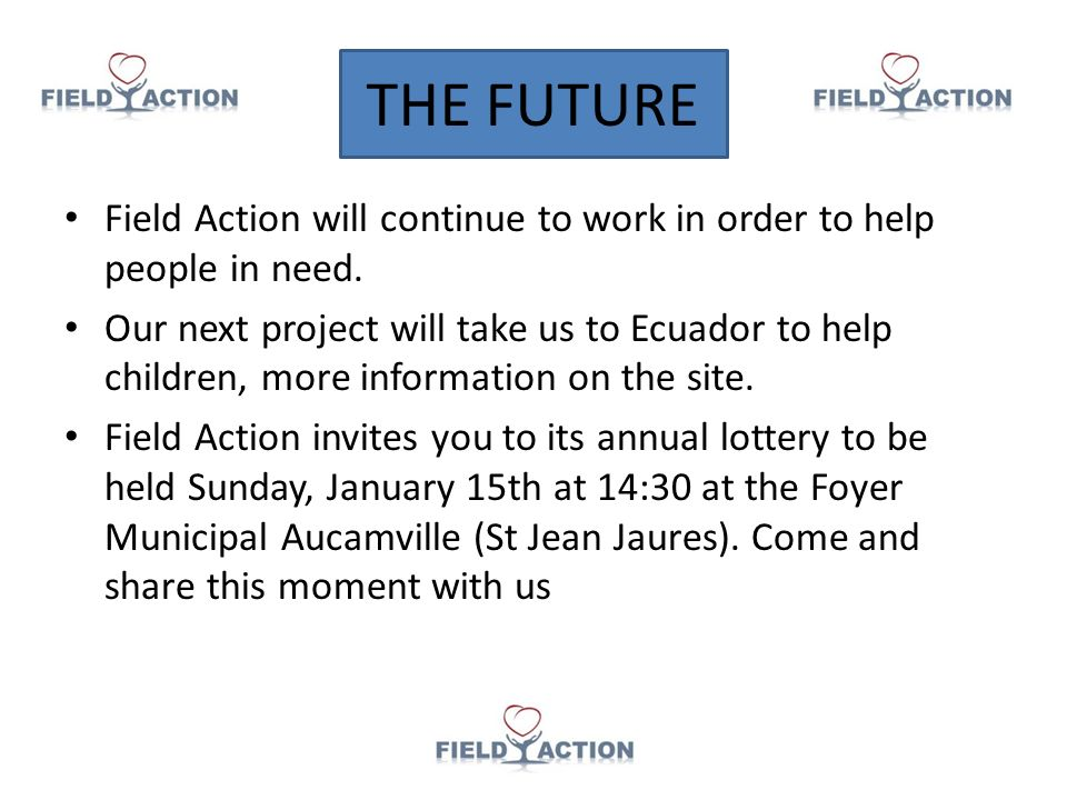 THE FUTURE Field Action will continue to work in order to help people in need. Our next project will take us to Ecuador to help children, more informa