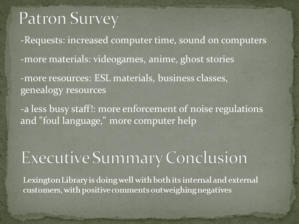 -Requests: increased computer time, sound on computers -more materials: videogames, anime, ghost stories -more resources: ESL materials, business classes, genealogy resources -a less busy staff!: more enforcement of noise regulations and foul language, more computer help Lexington Library is doing well with both its internal and external customers, with positive comments outweighing negatives