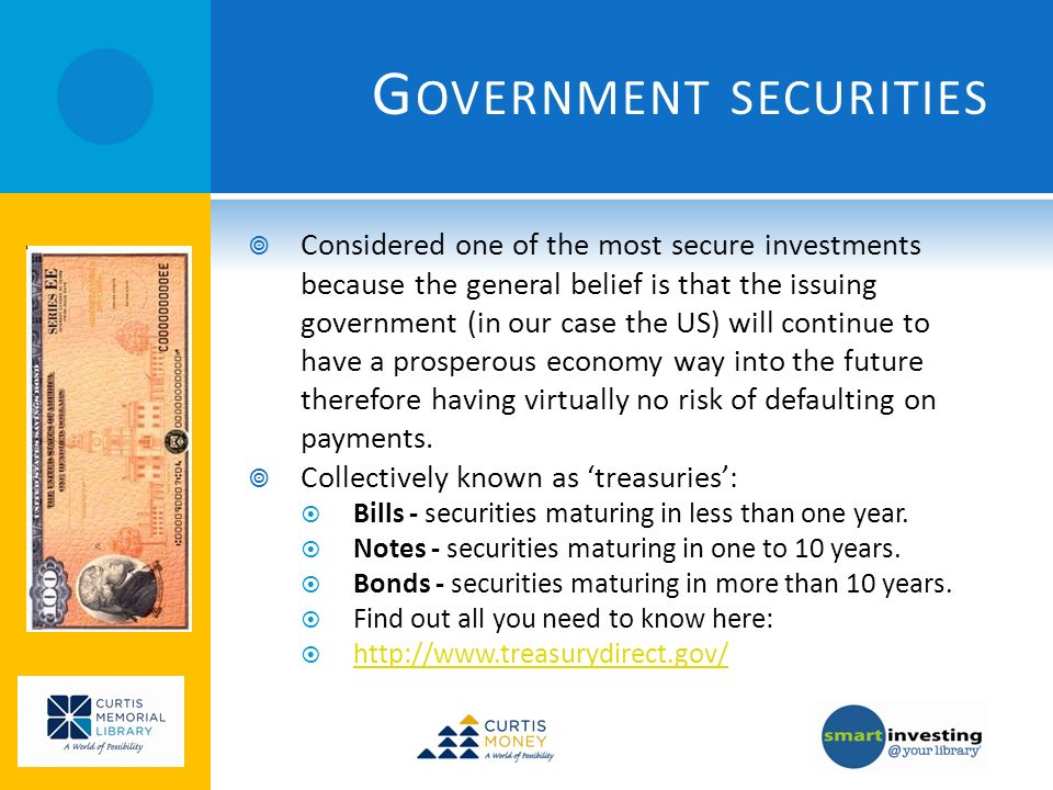 G OVERNMENT SECURITIES Considered one of the most secure investments because the general belief is that the issuing government (in our case the US) wi