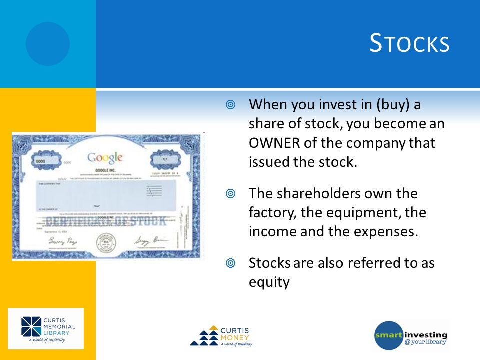 S TOCKS When you invest in (buy) a share of stock, you become an OWNER of the company that issued the stock.