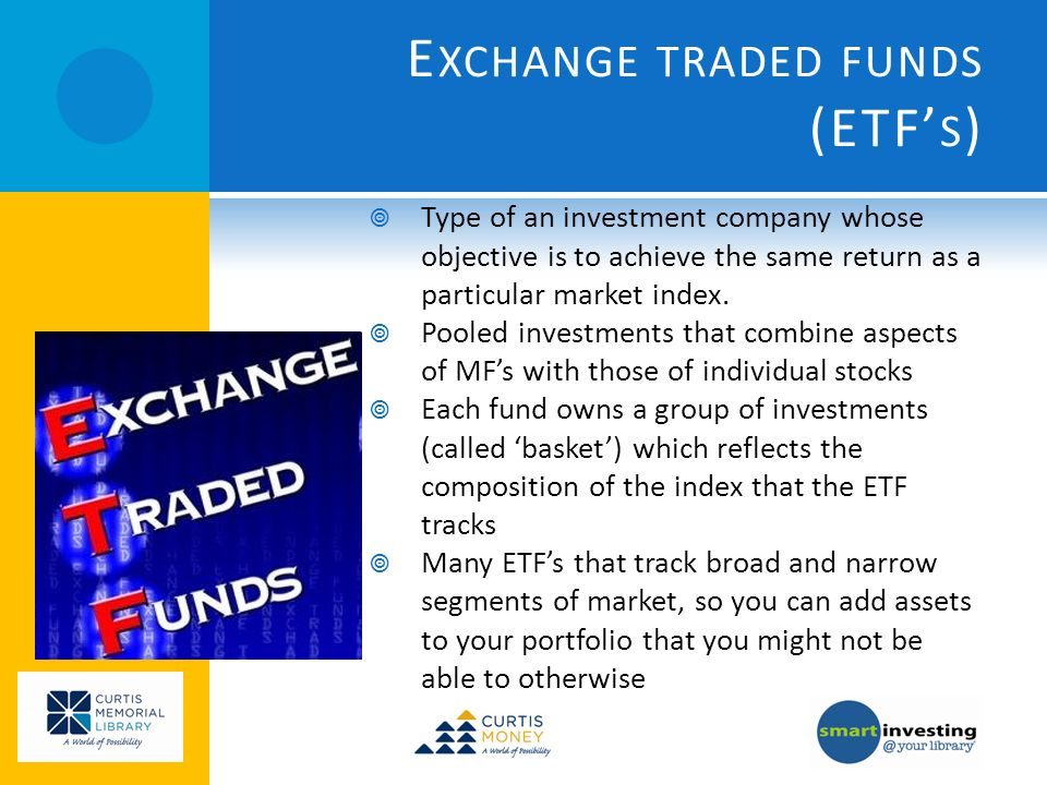 E XCHANGE TRADED FUNDS (ETF S ) Type of an investment company whose objective is to achieve the same return as a particular market index. Pooled inves