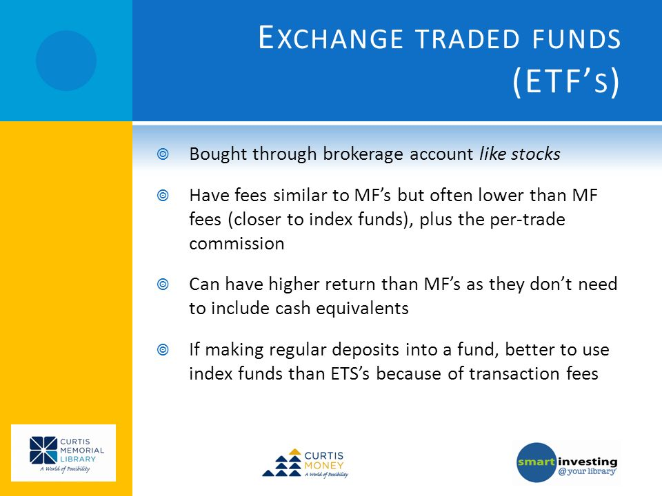 E XCHANGE TRADED FUNDS (ETF S ) Bought through brokerage account like stocks Have fees similar to MFs but often lower than MF fees (closer to index funds), plus the per-trade commission Can have higher return than MFs as they dont need to include cash equivalents If making regular deposits into a fund, better to use index funds than ETSs because of transaction fees