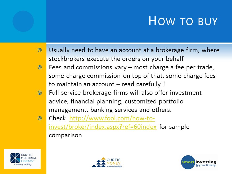 H OW TO BUY Usually need to have an account at a brokerage firm, where stockbrokers execute the orders on your behalf Fees and commissions vary – most