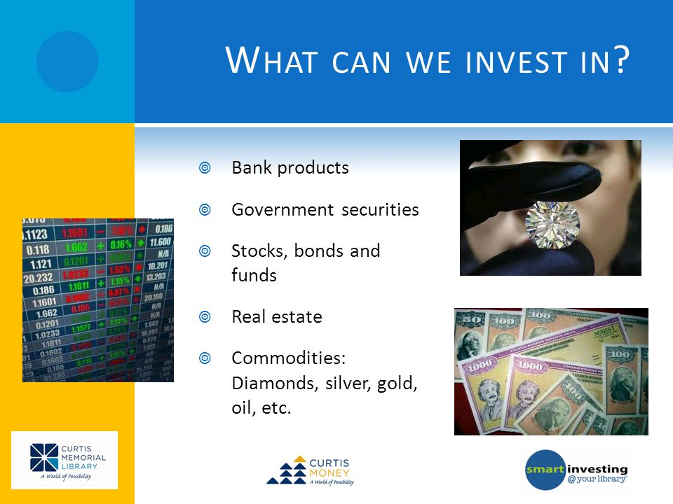 W HAT CAN WE INVEST IN ? Bank products Government securities Stocks, bonds and funds Real estate Commodities: Diamonds, silver, gold, oil, etc.