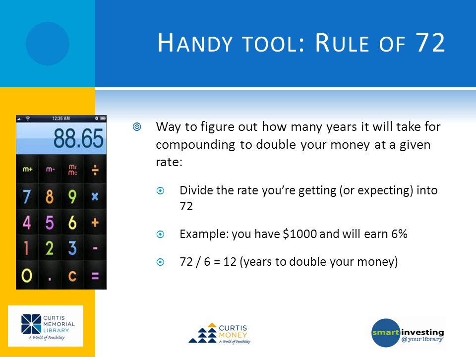 H ANDY TOOL : R ULE OF 72 Way to figure out how many years it will take for compounding to double your money at a given rate: Divide the rate youre getting (or expecting) into 72 Example: you have $1000 and will earn 6% 72 / 6 = 12 (years to double your money)