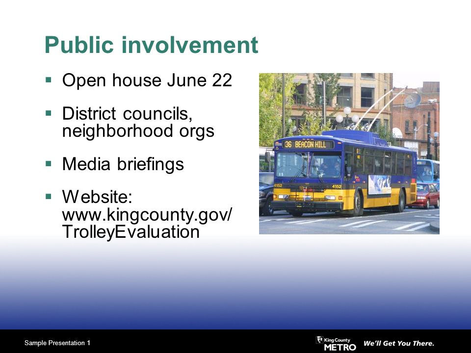 Sample Presentation 1 Public involvement Open house June 22 District councils, neighborhood orgs Media briefings Website: www.kingcounty.gov/ TrolleyEvaluation