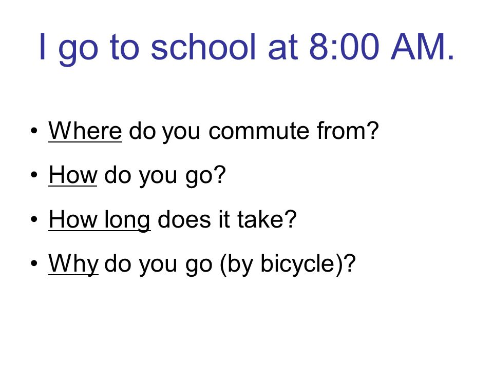I go to school at 8:00 AM. Where do you commute from.