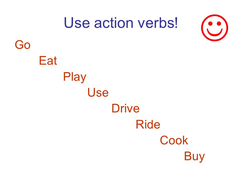 Use action verbs! Go Eat Play Use Drive Ride Cook Buy