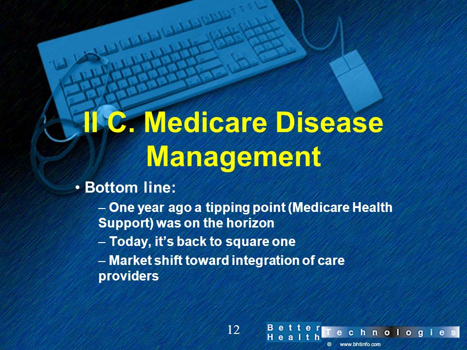 © www.bhtinfo.com 12 II C. Medicare Disease Management Bottom line: – One year ago a tipping point (Medicare Health Support) was on the horizon – Toda