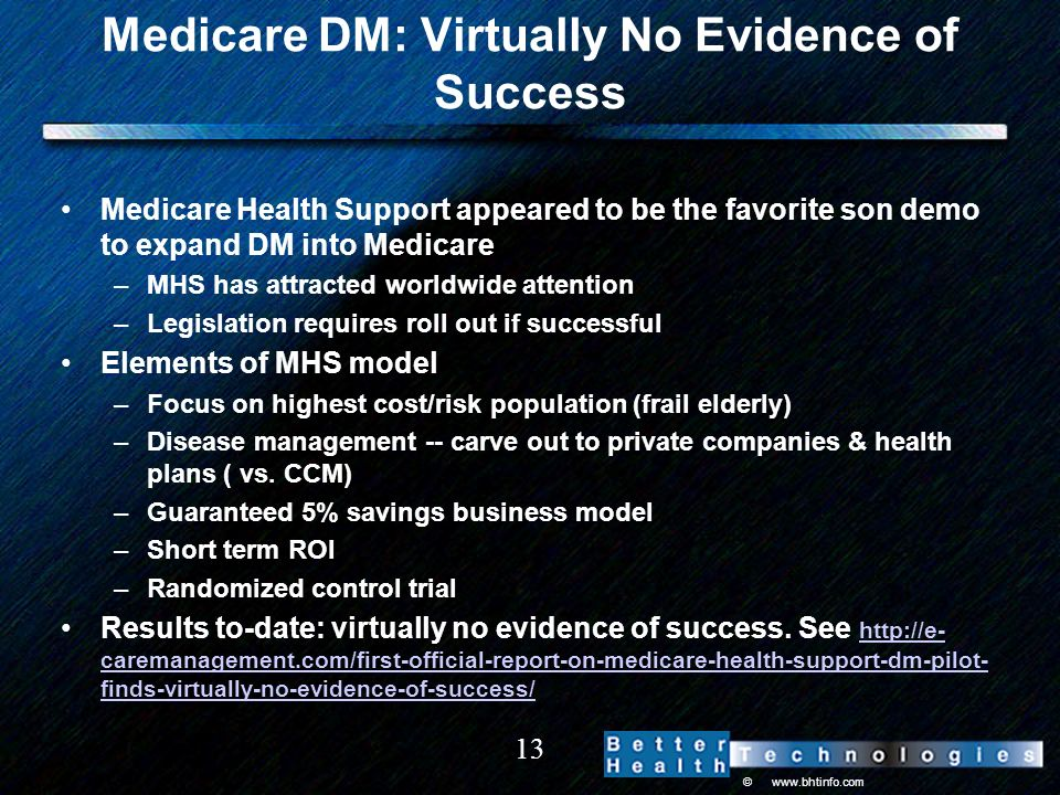 © www.bhtinfo.com 13 Medicare DM: Virtually No Evidence of Success Medicare Health Support appeared to be the favorite son demo to expand DM into Medicare –MHS has attracted worldwide attention –Legislation requires roll out if successful Elements of MHS model –Focus on highest cost/risk population (frail elderly) –Disease management -- carve out to private companies & health plans ( vs.