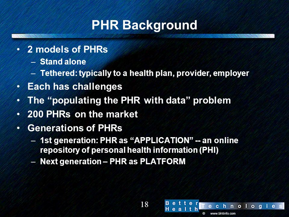 © www.bhtinfo.com 18 PHR Background 2 models of PHRs –Stand alone –Tethered: typically to a health plan, provider, employer Each has challenges The populating the PHR with data problem 200 PHRs on the market Generations of PHRs –1st generation: PHR as APPLICATION -- an online repository of personal health information (PHI) –Next generation – PHR as PLATFORM