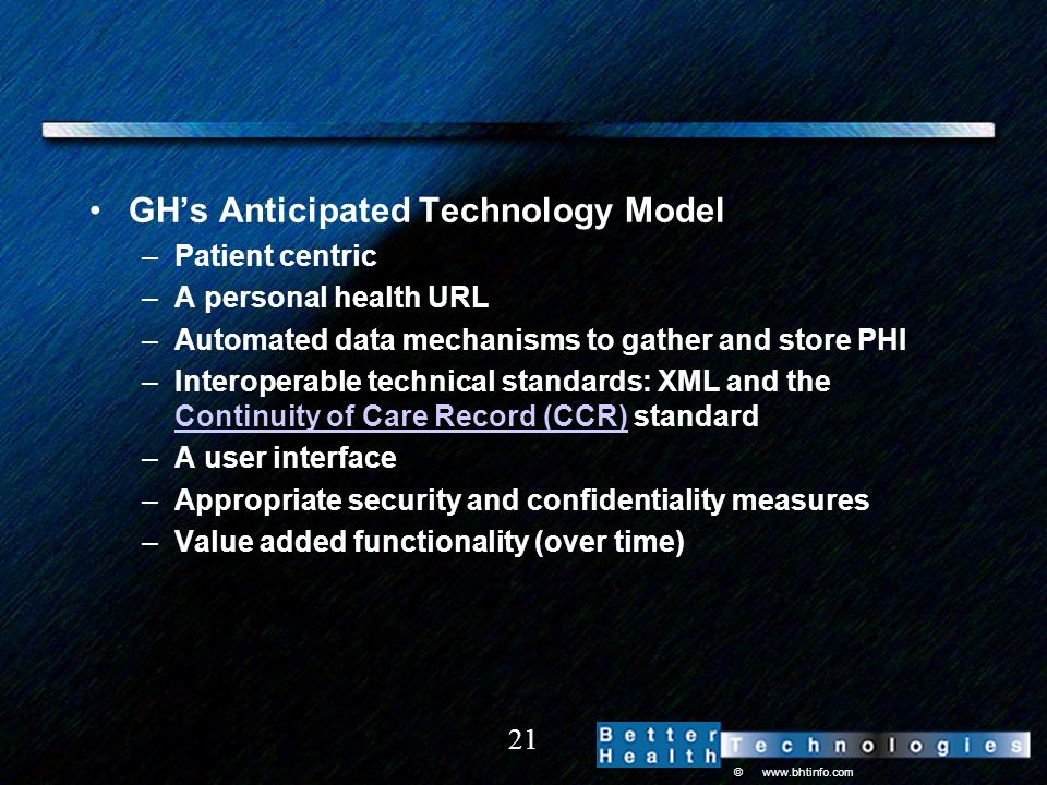 © www.bhtinfo.com 21 GHs Anticipated Technology Model –Patient centric –A personal health URL –Automated data mechanisms to gather and store PHI –Interoperable technical standards: XML and the Continuity of Care Record (CCR) standard Continuity of Care Record (CCR) –A user interface –Appropriate security and confidentiality measures –Value added functionality (over time)