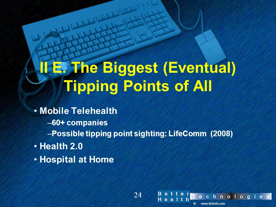 © www.bhtinfo.com 24 II E. The Biggest (Eventual) Tipping Points of All Mobile Telehealth –60+ companies –Possible tipping point sighting: LifeComm (2