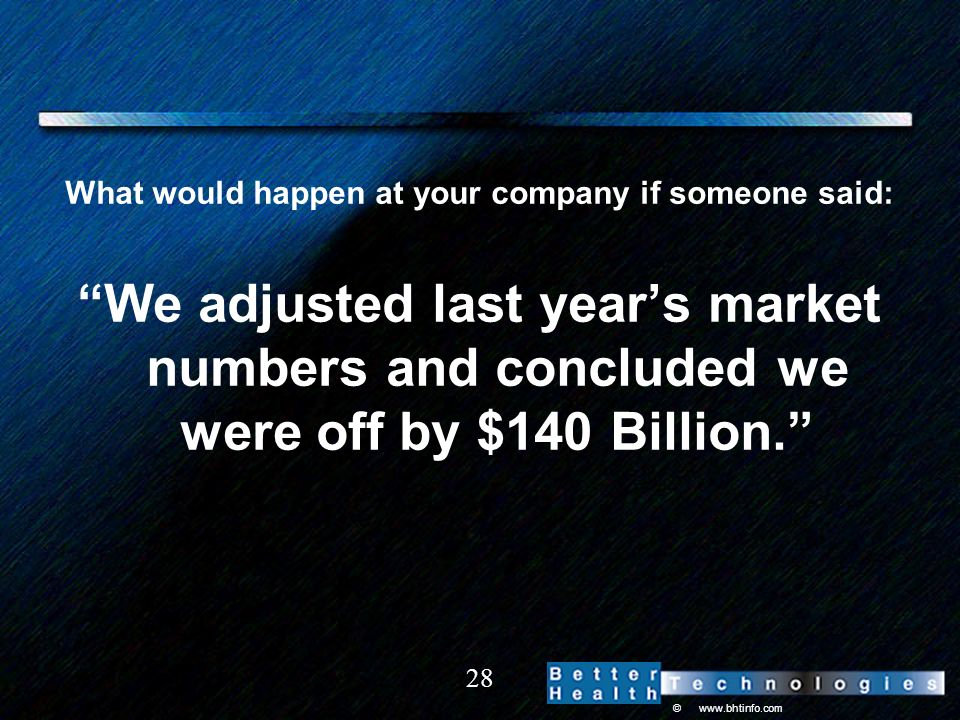 © www.bhtinfo.com 28 What would happen at your company if someone said: We adjusted last years market numbers and concluded we were off by $140 Billion.