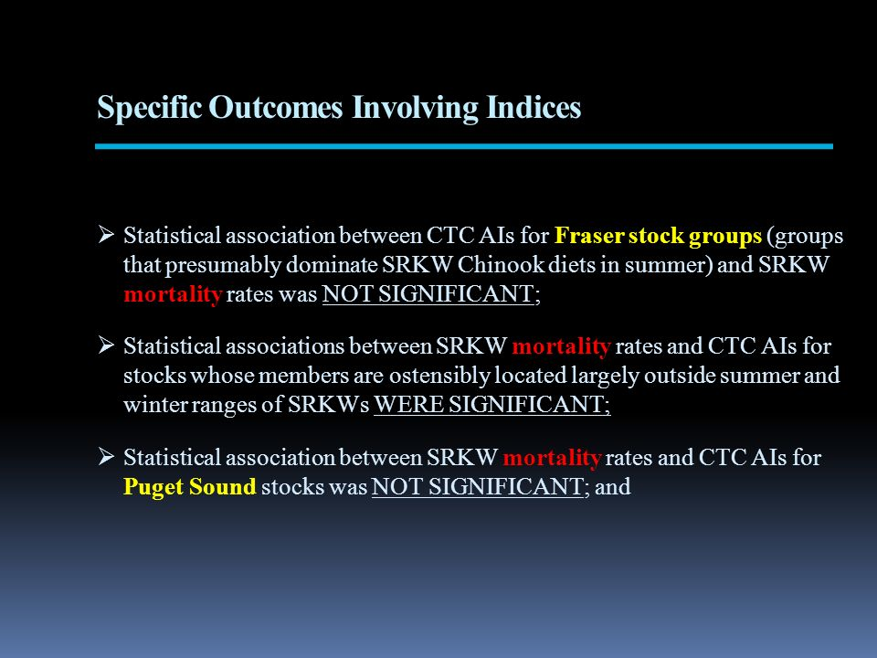 Specific Outcomes Involving Indices Statistical association between CTC AIs for Fraser stock groups (groups that presumably dominate SRKW Chinook diets in summer) and SRKW mortality rates was NOT SIGNIFICANT; Statistical associations between SRKW mortality rates and CTC AIs for stocks whose members are ostensibly located largely outside summer and winter ranges of SRKWs WERE SIGNIFICANT; Statistical association between SRKW mortality rates and CTC AIs for Puget Sound stocks was NOT SIGNIFICANT; and