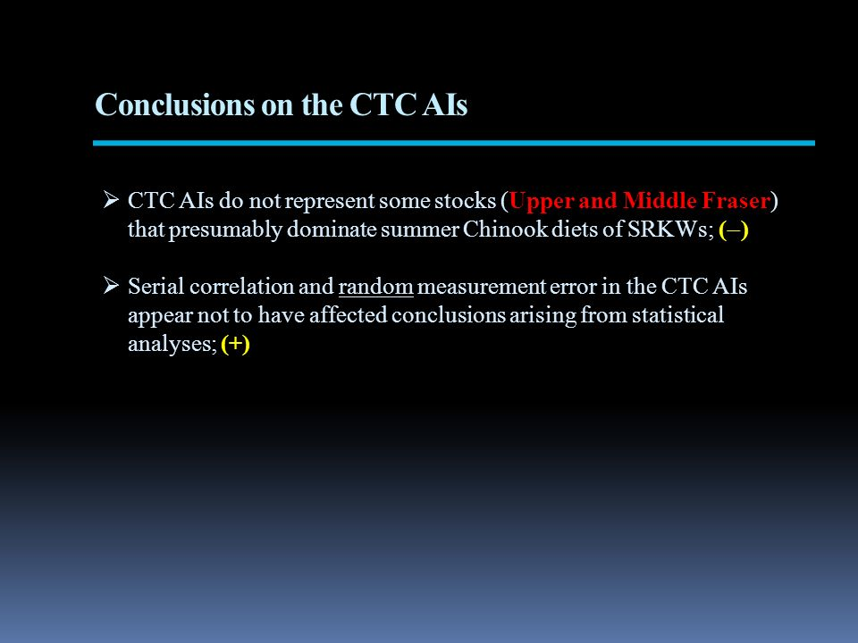 Conclusions on the CTC AIs CTC AIs do not represent some stocks (Upper and Middle Fraser) that presumably dominate summer Chinook diets of SRKWs; ( ) Serial correlation and random measurement error in the CTC AIs appear not to have affected conclusions arising from statistical analyses; (+)