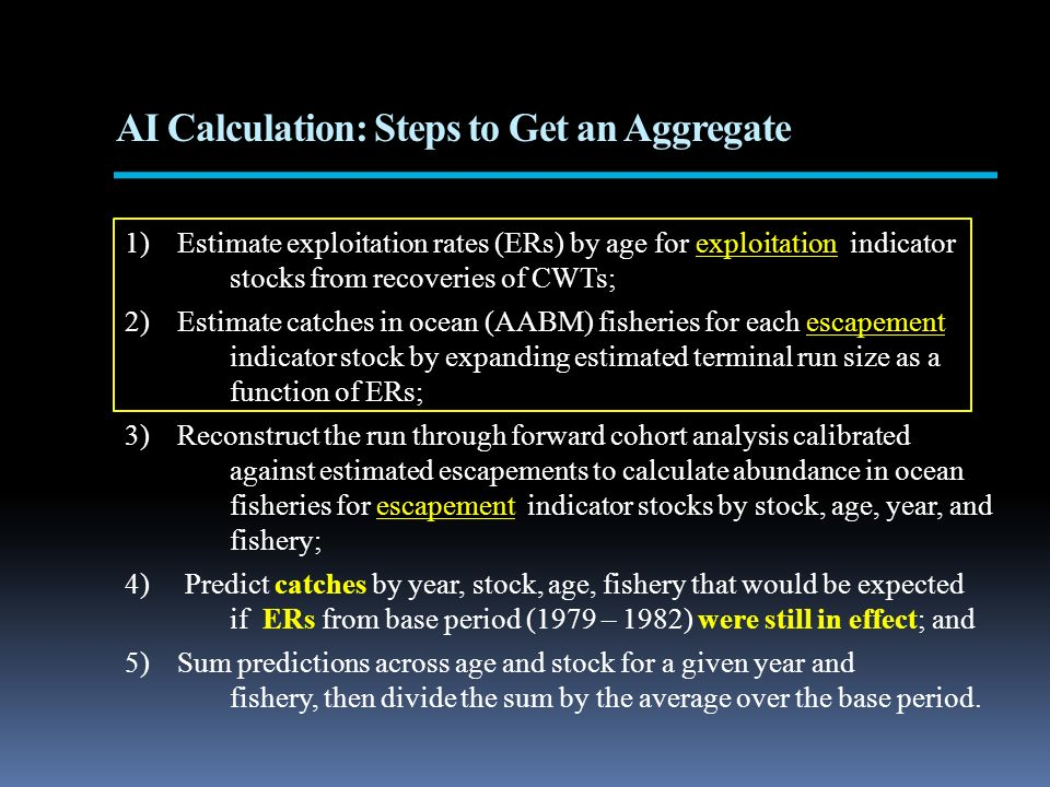 AI Calculation: Steps to Get an Aggregate 1)Estimate exploitation rates (ERs) by age for exploitation indicator stocks from recoveries of CWTs; 2)Estimate catches in ocean (AABM) fisheries for each escapement indicator stock by expanding estimated terminal run size as a function of ERs; 3)Reconstruct the run through forward cohort analysis calibrated against estimated escapements to calculate abundance in ocean fisheries for escapement indicator stocks by stock, age, year, and fishery; 4) Predict catches by year, stock, age, fishery that would be expected if ERs from base period (1979 – 1982) were still in effect; and 5)Sum predictions across age and stock for a given year and fishery, then divide the sum by the average over the base period.