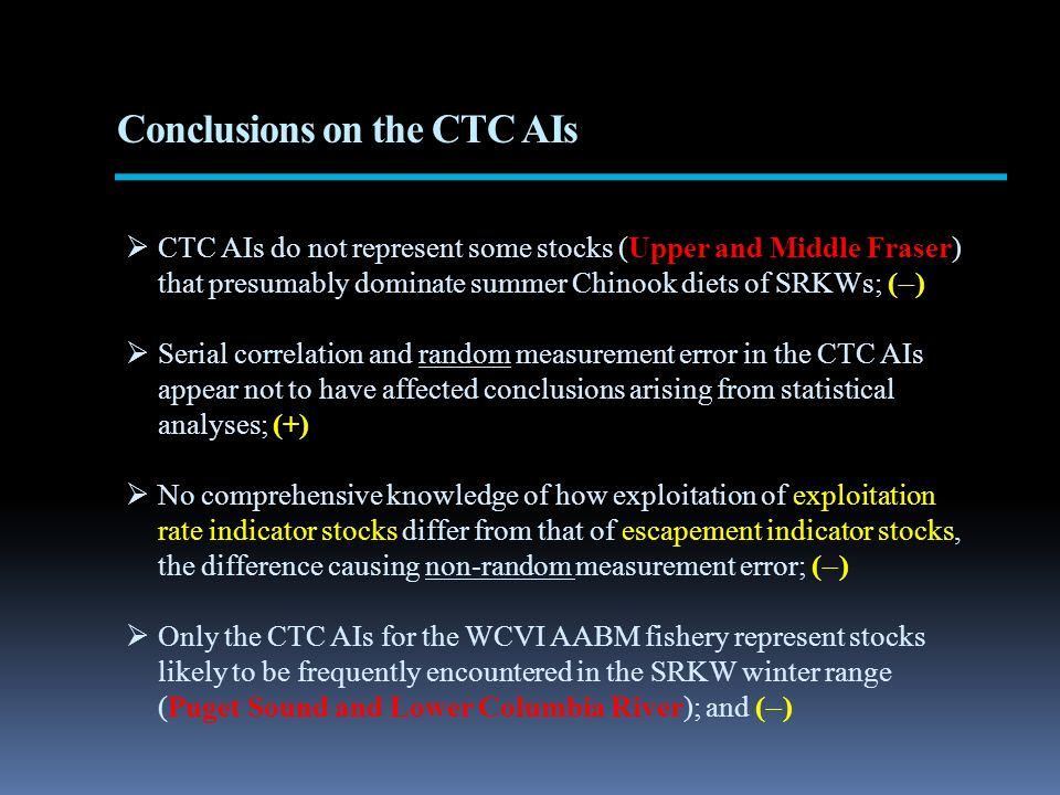Conclusions on the CTC AIs CTC AIs do not represent some stocks (Upper and Middle Fraser) that presumably dominate summer Chinook diets of SRKWs; ( ) Serial correlation and random measurement error in the CTC AIs appear not to have affected conclusions arising from statistical analyses; (+) No comprehensive knowledge of how exploitation of exploitation rate indicator stocks differ from that of escapement indicator stocks, the difference causing non-random measurement error; ( ) Only the CTC AIs for the WCVI AABM fishery represent stocks likely to be frequently encountered in the SRKW winter range (Puget Sound and Lower Columbia River); and ( )