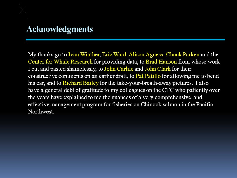 Acknowledgments My thanks go to Ivan Winther, Eric Ward, Alison Agness, Chuck Parken and the Center for Whale Research for providing data, to Brad Hanson from whose work I cut and pasted shamelessly, to John Carlile and John Clark for their constructive comments on an earlier draft, to Pat Patillo for allowing me to bend his ear, and to Richard Bailey for the take-your-breath-away pictures.
