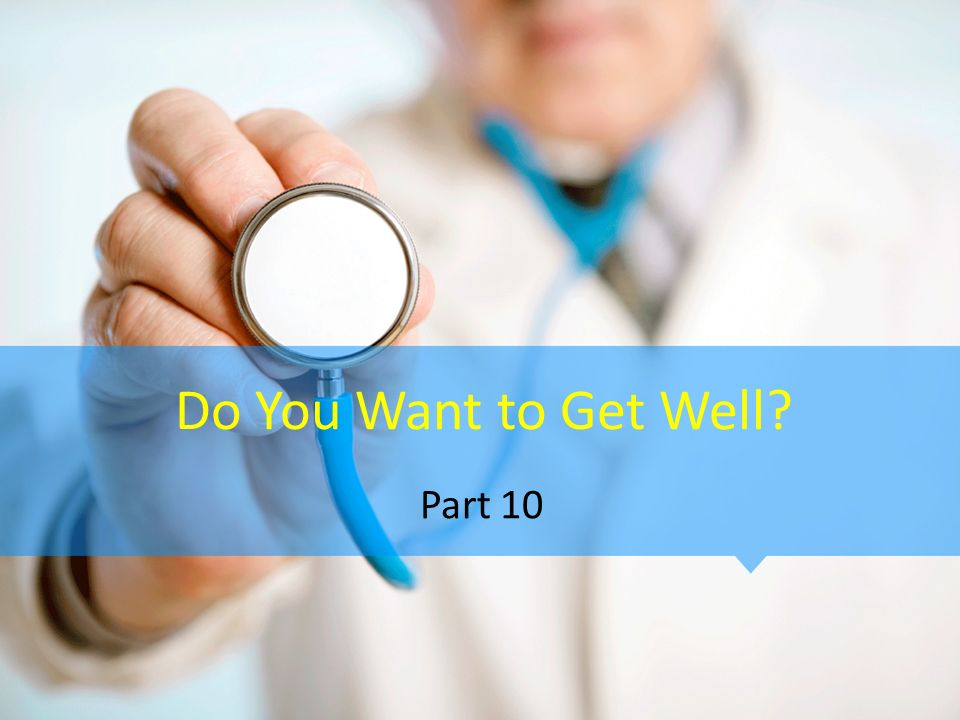 Do You Want to Get Well? Part 10