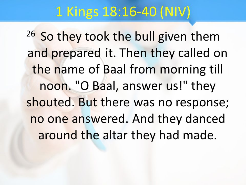 1 Kings 18:16-40 (NIV) 26 So they took the bull given them and prepared it. Then they called on the name of Baal from morning till noon.
