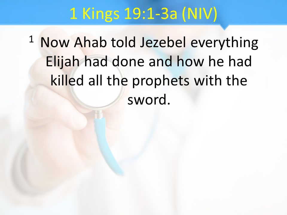 1 Kings 19:1-3a (NIV) 1 Now Ahab told Jezebel everything Elijah had done and how he had killed all the prophets with the sword.