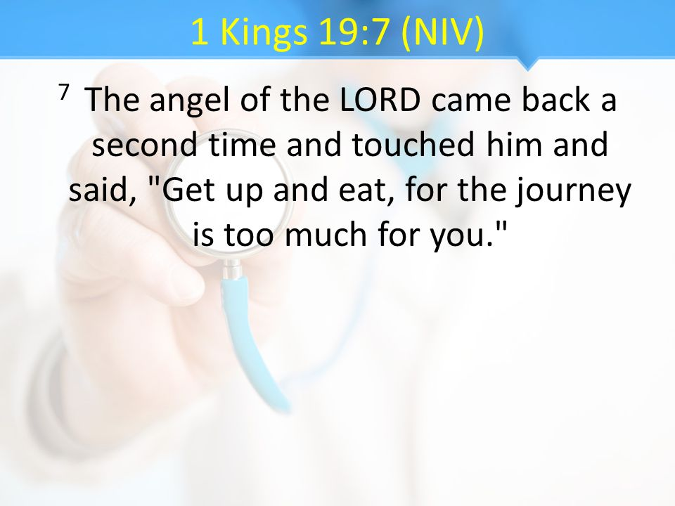 1 Kings 19:7 (NIV) 7 The angel of the LORD came back a second time and touched him and said,
