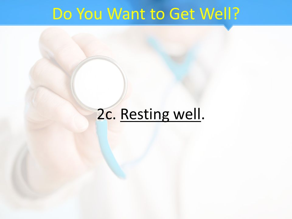 Do You Want to Get Well? 2c. Resting well.