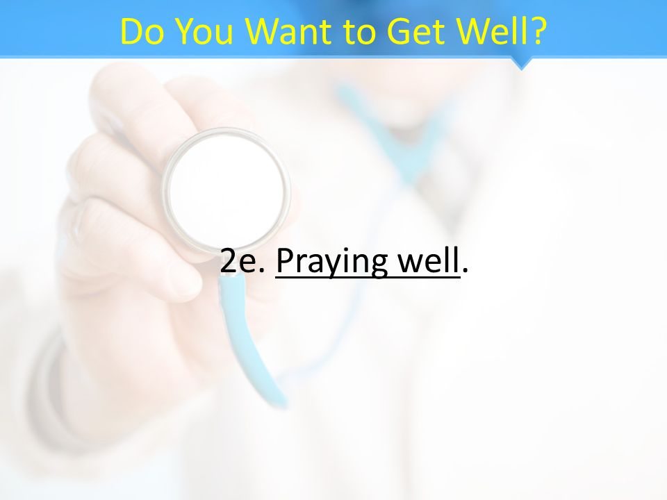 Do You Want to Get Well? 2e. Praying well.