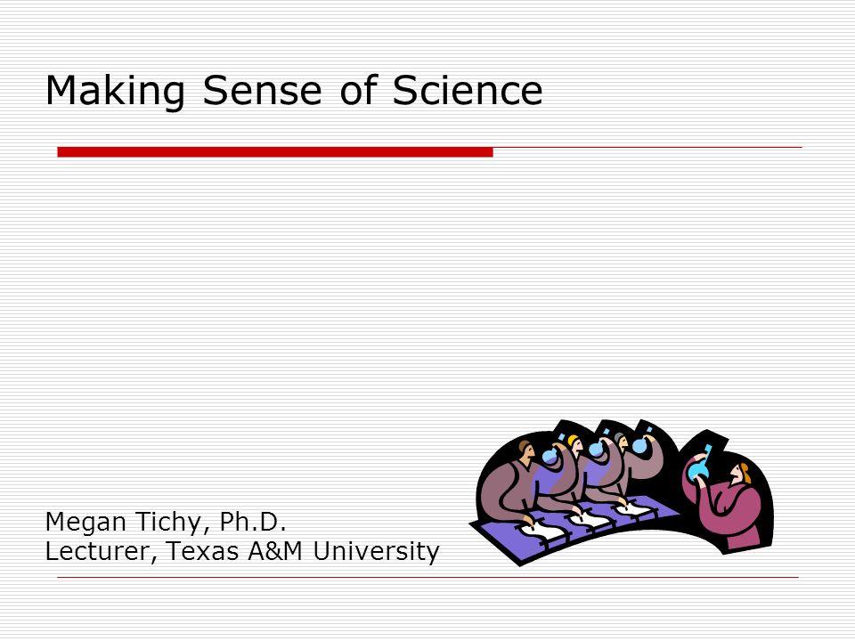 Making Sense of Science Megan Tichy, Ph.D. Lecturer, Texas A&M University