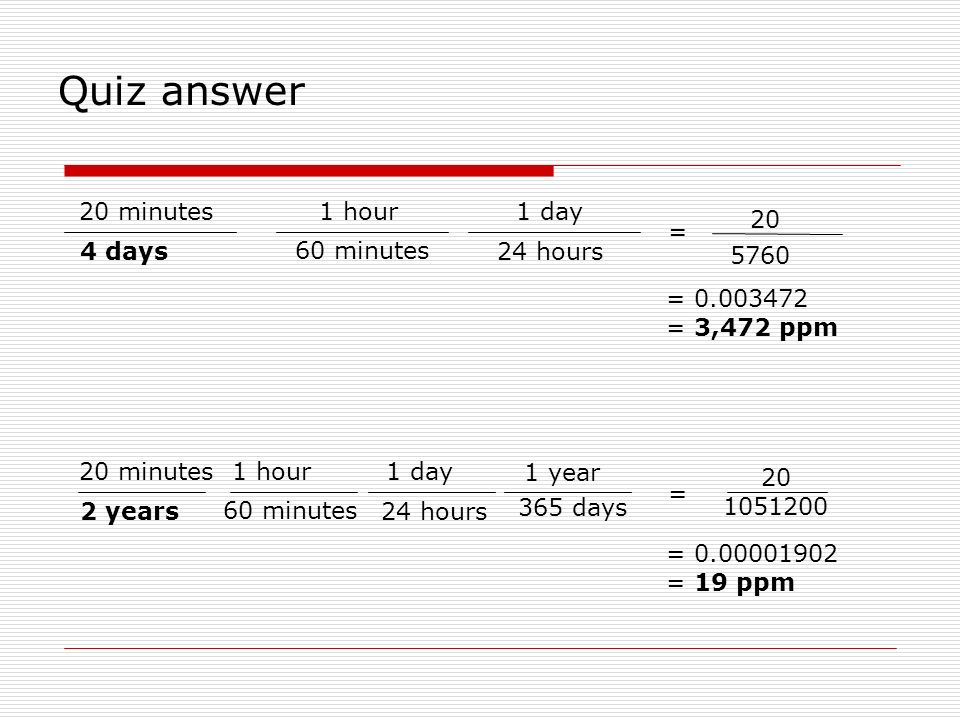 20 minutes 4 days 1 hour 60 minutes 1 day 24 hours 20 5760 = 0.003472 = 3,472 ppm = 20 minutes 2 years 1 hour 60 minutes 1 day 24 hours 20 1051200 1 y