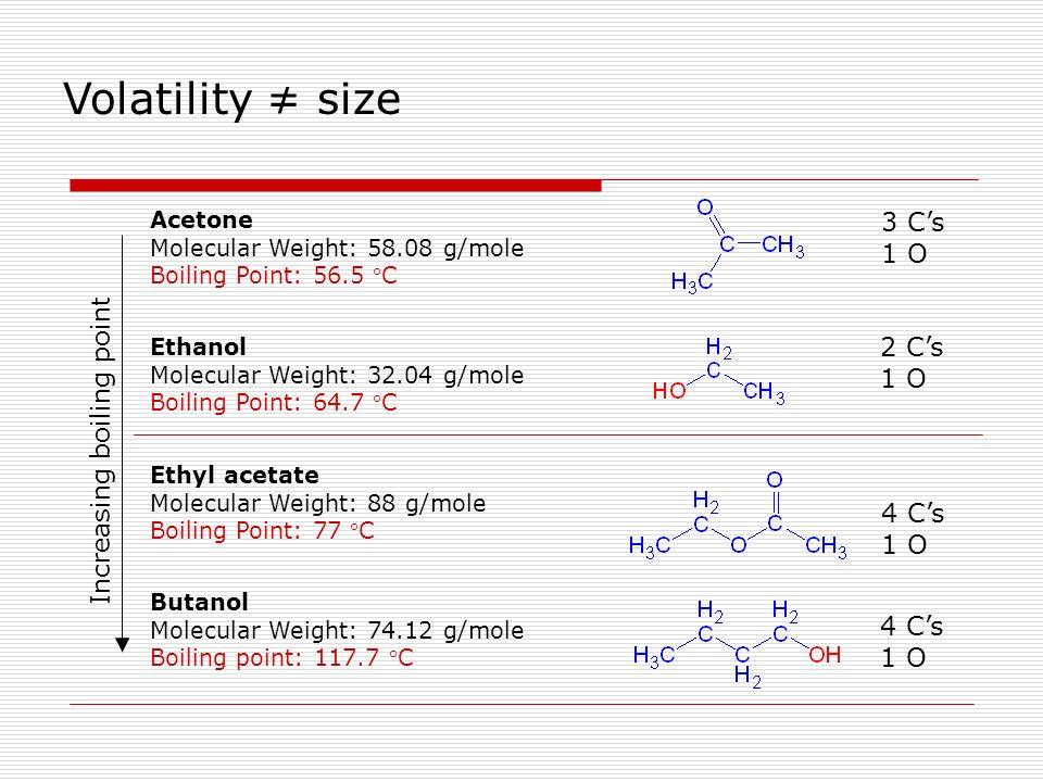 Ethyl acetate Molecular Weight: 88 g/mole Boiling Point: 77 C Ethanol Molecular Weight: 32.04 g/mole Boiling Point: 64.7 C Acetone Molecular Weight: 5