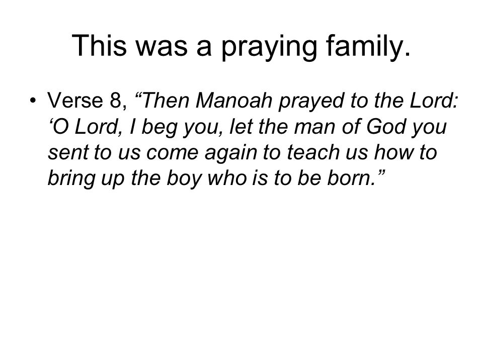 This was a praying family. Verse 8, Then Manoah prayed to the Lord: O Lord, I beg you, let the man of God you sent to us come again to teach us how to
