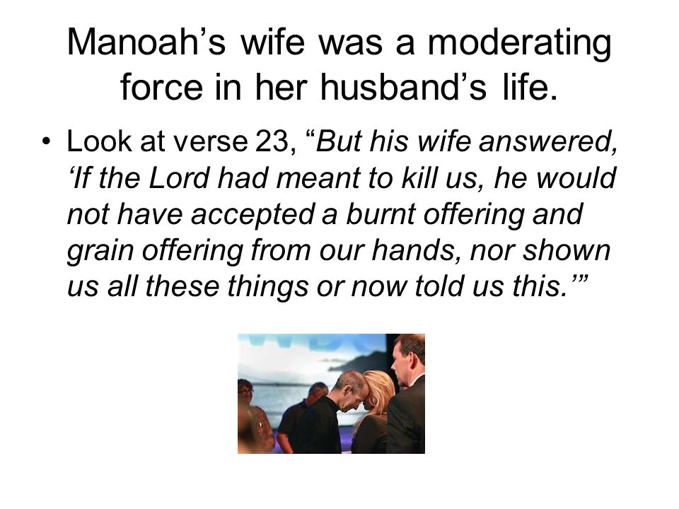 Manoahs wife was a moderating force in her husbands life. Look at verse 23, But his wife answered, If the Lord had meant to kill us, he would not have