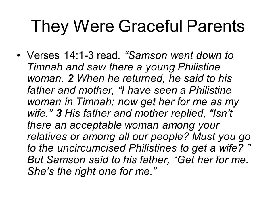 They Were Graceful Parents Verses 14:1-3 read, Samson went down to Timnah and saw there a young Philistine woman. 2 When he returned, he said to his f