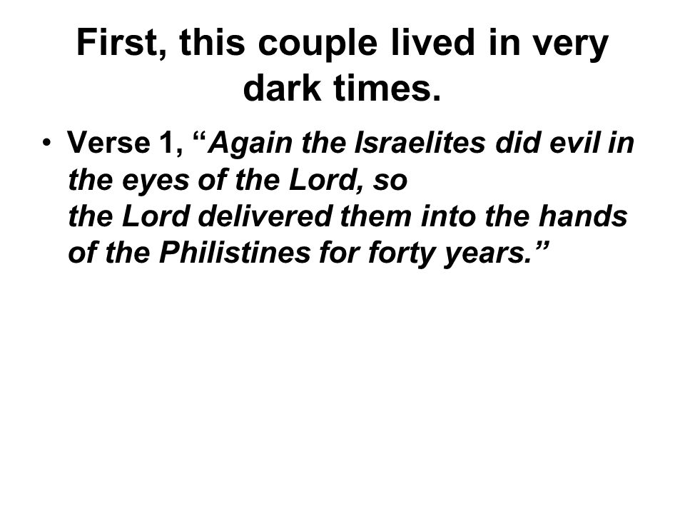 First, this couple lived in very dark times. Verse 1, Again the Israelites did evil in the eyes of the Lord, so the Lord delivered them into the hands