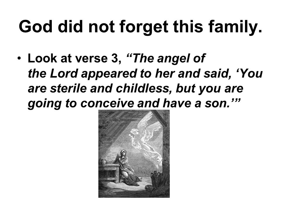 God did not forget this family. Look at verse 3, The angel of the Lord appeared to her and said, You are sterile and childless, but you are going to c