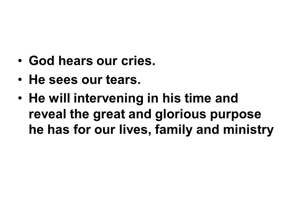 God hears our cries. He sees our tears. He will intervening in his time and reveal the great and glorious purpose he has for our lives, family and min