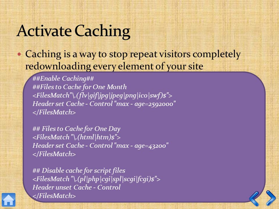 Caching is a way to stop repeat visitors completely redownloading every element of your site ##Enable Caching## ##Files to Cache for One Month Header set Cache - Control max - age= ## Files to Cache for One Day Header set Cache - Control max - age=43200 ## Disable cache for script files Header unset Cache - Control